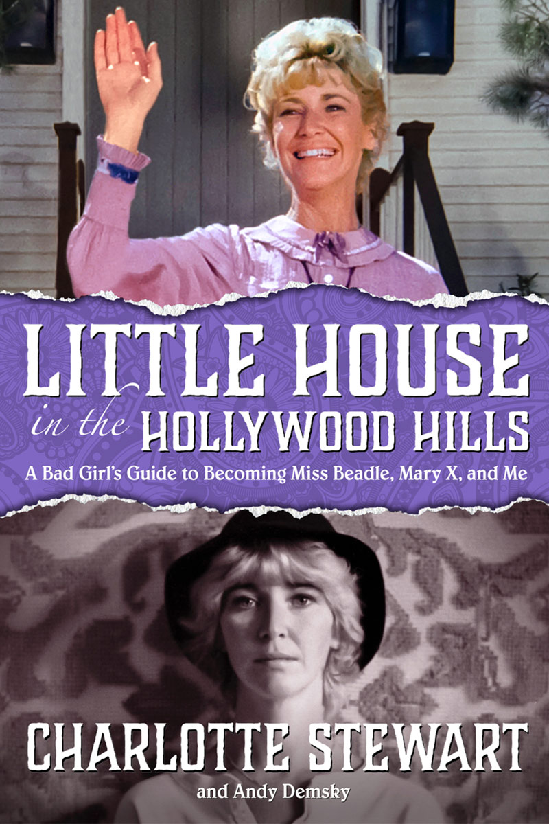 Charlotte Stewart - Little House In The Hollywood Hills: A Bad Girls Guide To Becoming Miss Beadle, Mary X, And Me